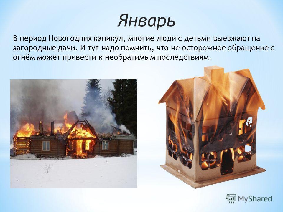 Январь В период Новогодних каникул, многие люди с детьми выезжают на загородные дачи. И тут надо помнить, что не осторожное обращение с огнём может привести к необратимым последствиям.