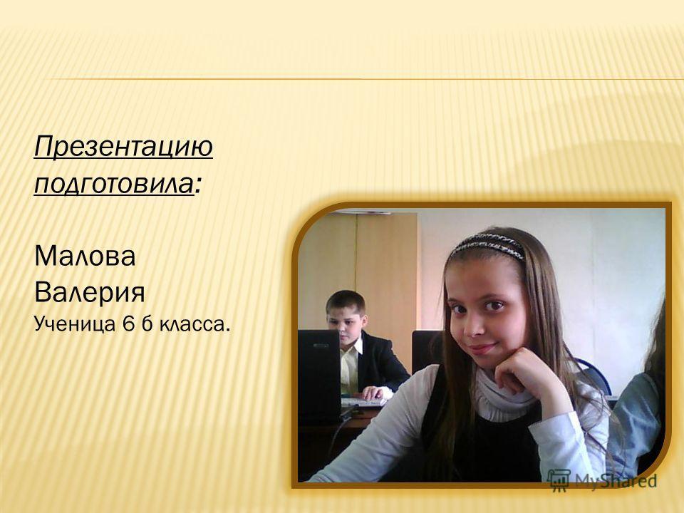 Презентацию подготовила: Малова Валерия Ученица 6 б класса.
