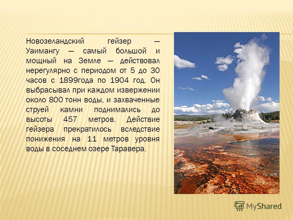 Новозеландский гейзер Уаимангу самый большой и мощный на Земле действовал нерегулярно с периодом от 5 до 30 часов с 1899 года по 1904 год. Он выбрасывал при каждом извержении около 800 тонн воды, и захваченные струей камни поднимались до высоты 457 м