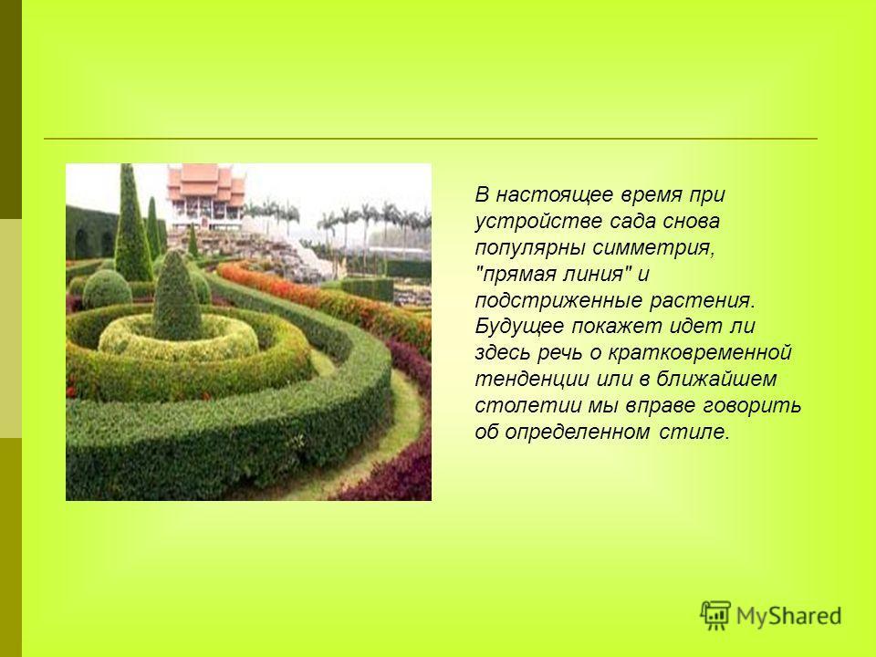 В настоящее время при устройстве сада снова популярны симметрия, прямая линия и подстриженные растения. Будущее покажет идет ли здесь речь о кратковременной тенденции или в ближайшем столетии мы вправе говорить об определенном стиле.