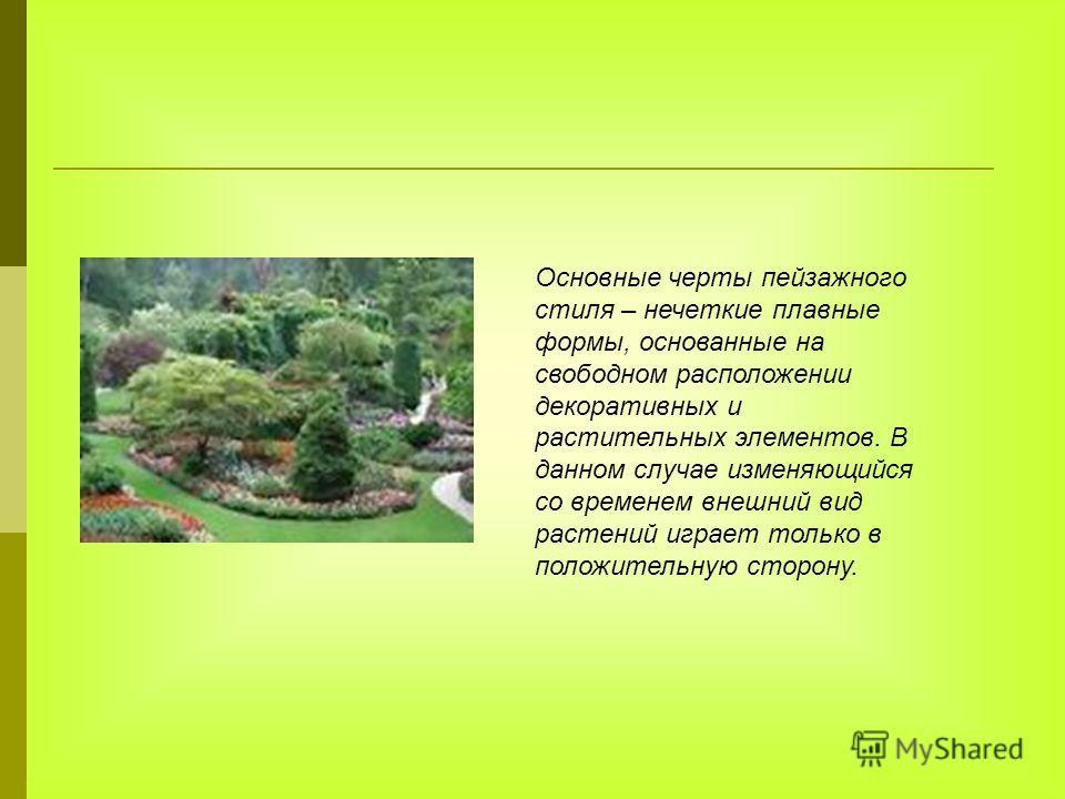 Основные черты пейзажного стиля – нечеткие плавные формы, основанные на свободном расположении декоративных и растительных элементов. В данном случае изменяющийся со временем внешний вид растений играет только в положительную сторону.