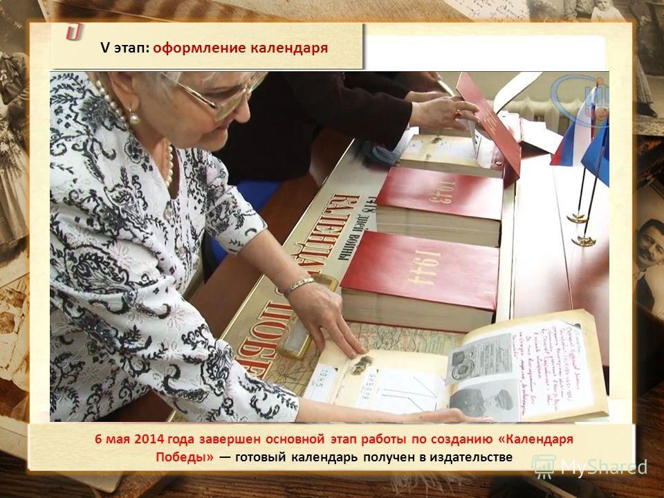 V этап: оформление календаря 6 мая 2014 года завершен основной этап работы по созданию «Календаря Победы» готовый календарь получен в издательстве