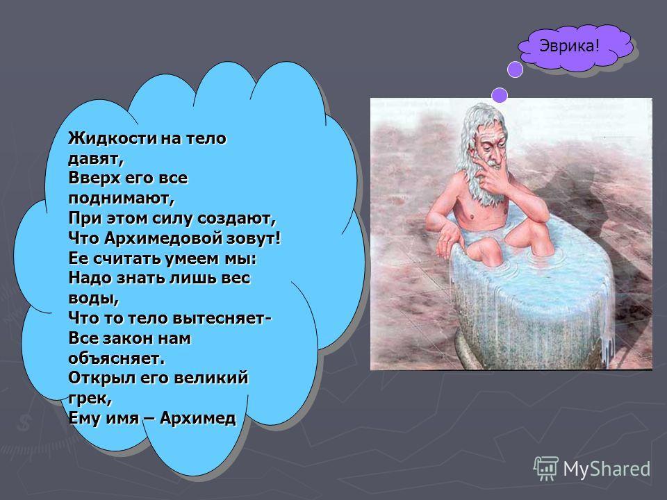 Жидкости на тело давят, Вверх его все поднимают, При этом силу создают, Что Архимедовой зовут! Ее считать умеем мы: Надо знать лишь вес воды, Что то тело вытесняет- Все закон нам объясняет. Открыл его великий грек, Ему имя – Архимед Жидкости на тело