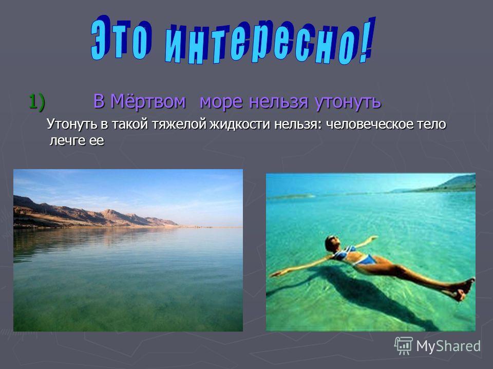 1) В Мёртвом море нельзя утонуть 1) В Мёртвом море нельзя утонуть Утонуть в такой тяжелой жидкости нельзя: человеческое тело легче ее Утонуть в такой тяжелой жидкости нельзя: человеческое тело легче ее