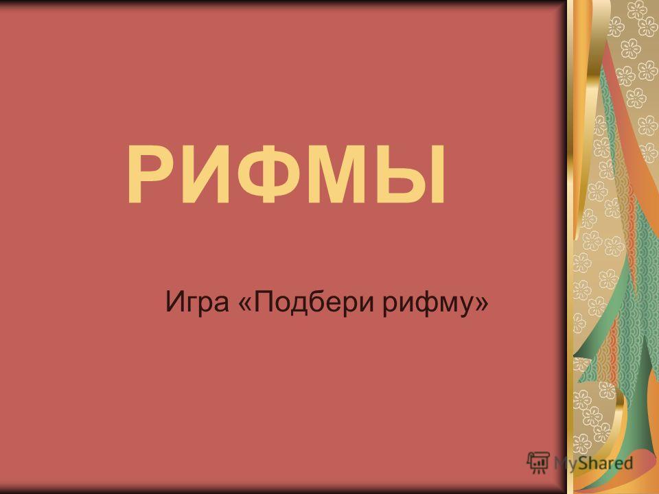 РИФМЫ Игра «Подбери рифму»