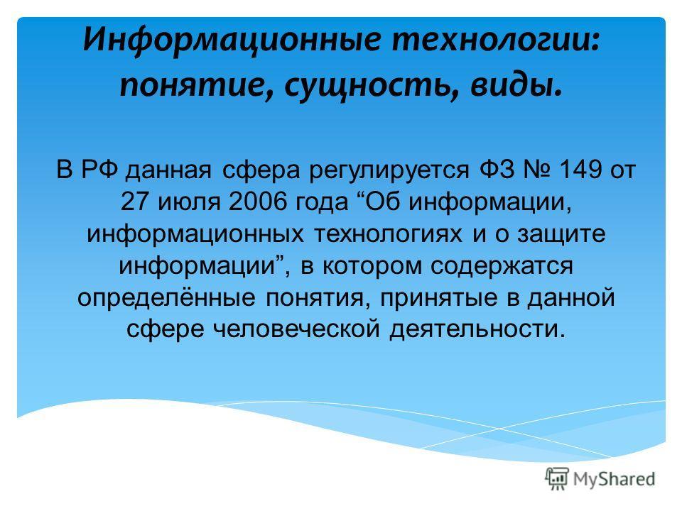 Информационные технологии: понятие, сущность, виды. В РФ данная сфера регулируется ФЗ 149 от 27 июля 2006 года Об информации, информационных технологиях и о защите информации, в котором содержатся определённые понятия, принятые в данной сфере человеч