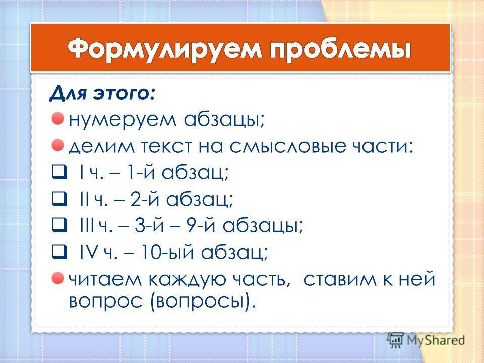 Для этого: нумеруем абзацы; делим текст на смысловые части: I ч. – 1-й абзац; II ч. – 2-й абзац; III ч. – 3-й – 9-й абзацы; IV ч. – 10-ый абзац; читаем каждую часть, ставим к ней вопрос (вопросы).