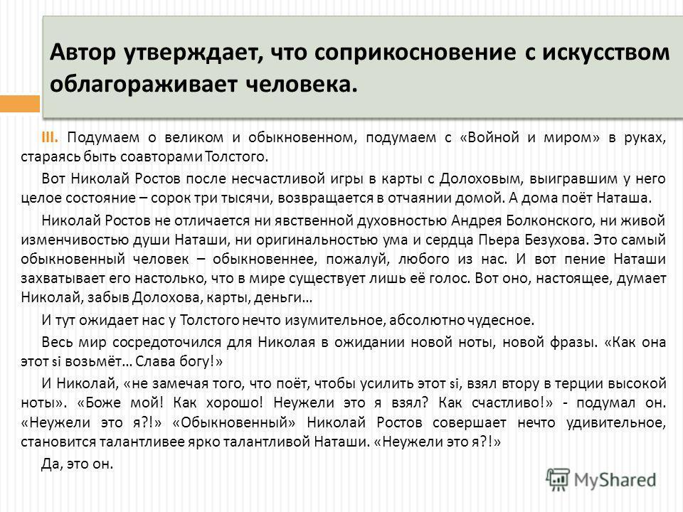 Автор утверждает, что соприкосновение с искусством облагораживает человека. III. Подумаем о великом и обыкновенном, подумаем с « Войной и миром » в руках, стараясь быть соавторами Толстого. Вот Николай Ростов после несчастливой игры в карты с Долохов
