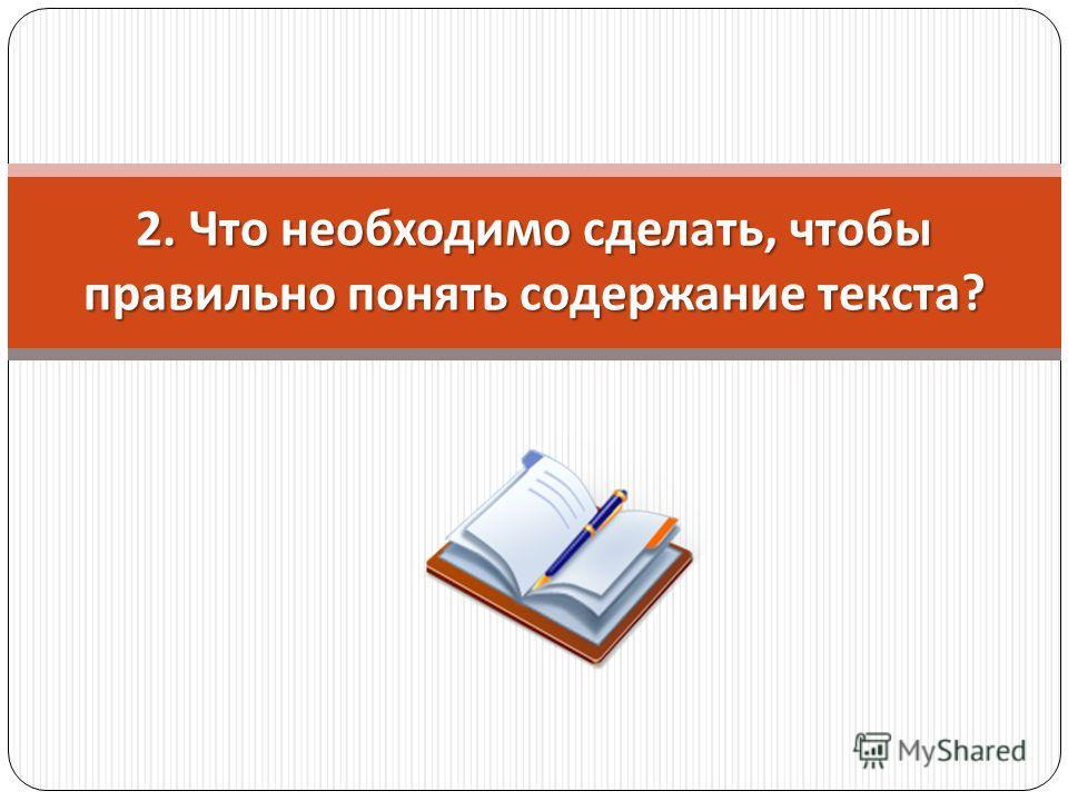 2. Что необходимо сделать, чтобы правильно понять содержание текста ?