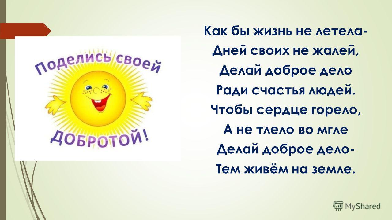 Как бы жизнь не летела- Дней своих не жалей, Делай доброе дело Ради счастья людей. Чтобы сердце горело, А не тлело во мгле Делай доброе дело- Тем живём на земле.