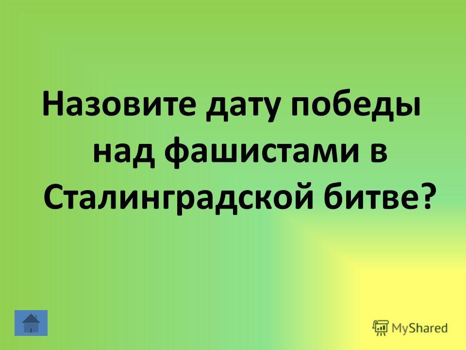 Назовите дату победы над фашистами в Сталинградской битве?