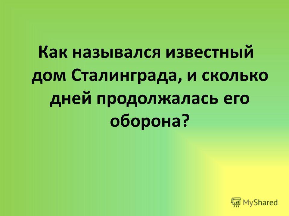 Как назывался известный дом Сталинграда, и сколько дней продолжалась его оборона?