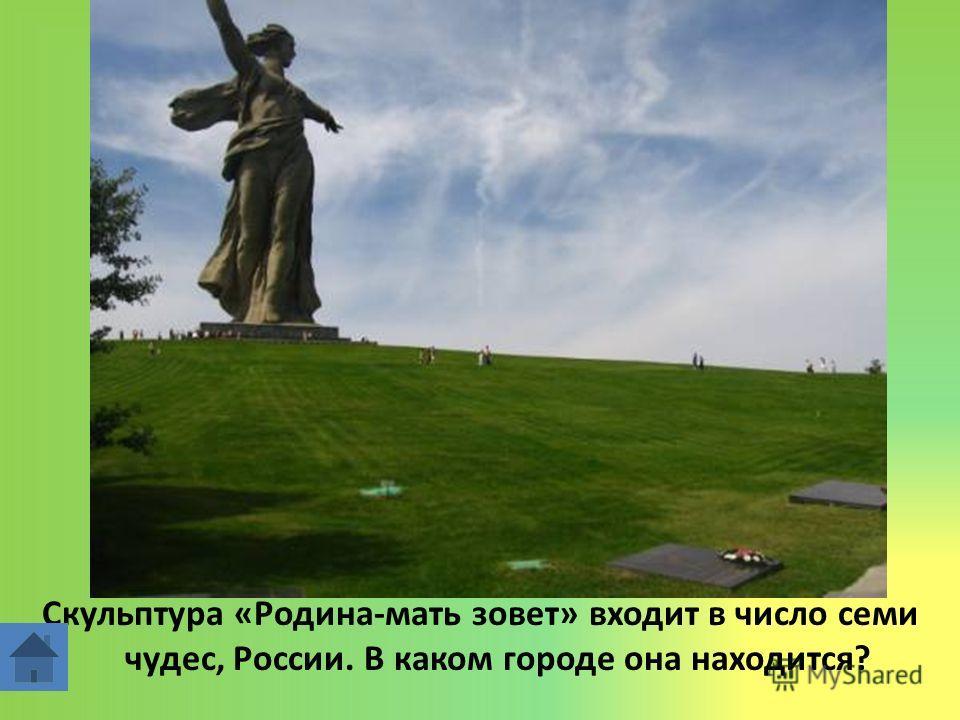 Скульптура «Родина-мать зовет» входит в число семи чудес, России. В каком городе она находится?