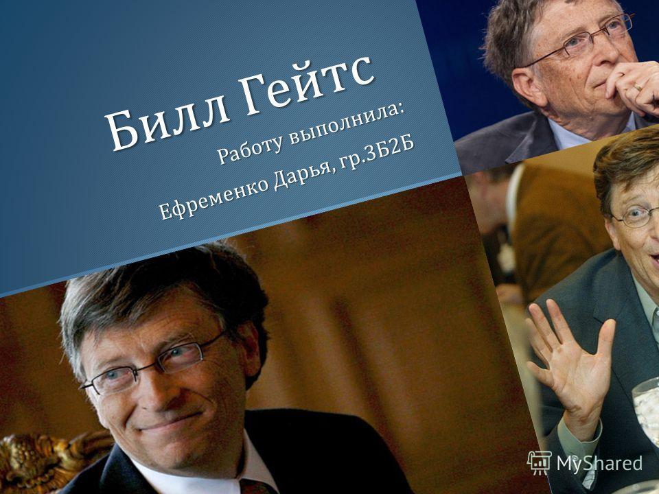 Билл Гейтс Работу выполнила : Ефременко Дарья, гр.3 Б 2 Б