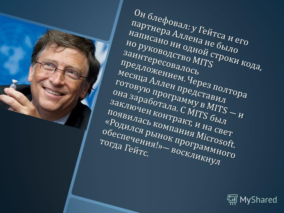 Он блефовал : у Гейтса и его партнера Аллена не было написано ни одной строки кода, но руководство MITS заинтересовалось предложением. Через полтора месяца Аллен представил готовую программу в MITS и она заработала. С MITS был заключен контракт, и на