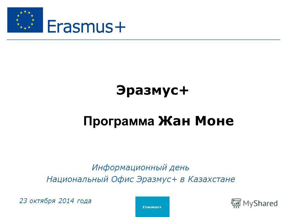 Эразмус+ Программа Жан Моне Информационный день Национальный Офис Эразмус+ в Казахстане 23 октября 2014 года Erasmus+