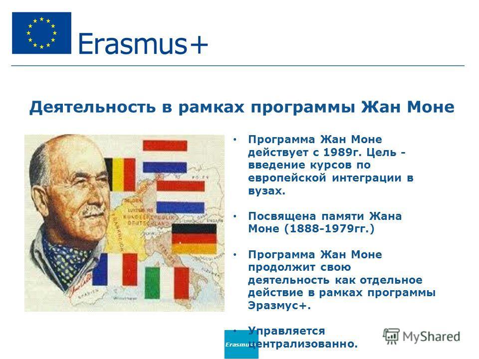 Деятельность в рамках программы Жан Моне Программа Жан Моне действует с 1989 г. Цель - введение курсов по европейской интеграции в вузах. Посвящена памяти Жана Моне (1888-1979 гг.) Программа Жан Моне продолжит свою деятельность как отдельное действие