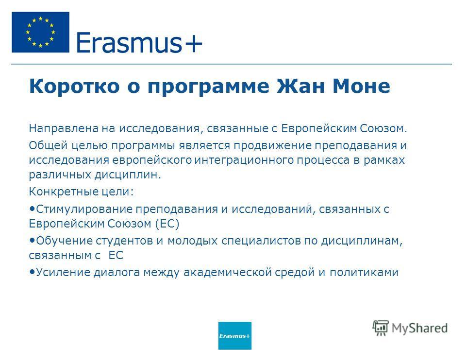 Erasmus+ Коротко о программе Жан Моне Направлена на исследования, связанные с Европейским Союзом. Общей целью программы является продвижение преподавания и исследования европейского интеграционного процесса в рамках различных дисциплин. Конкретные це
