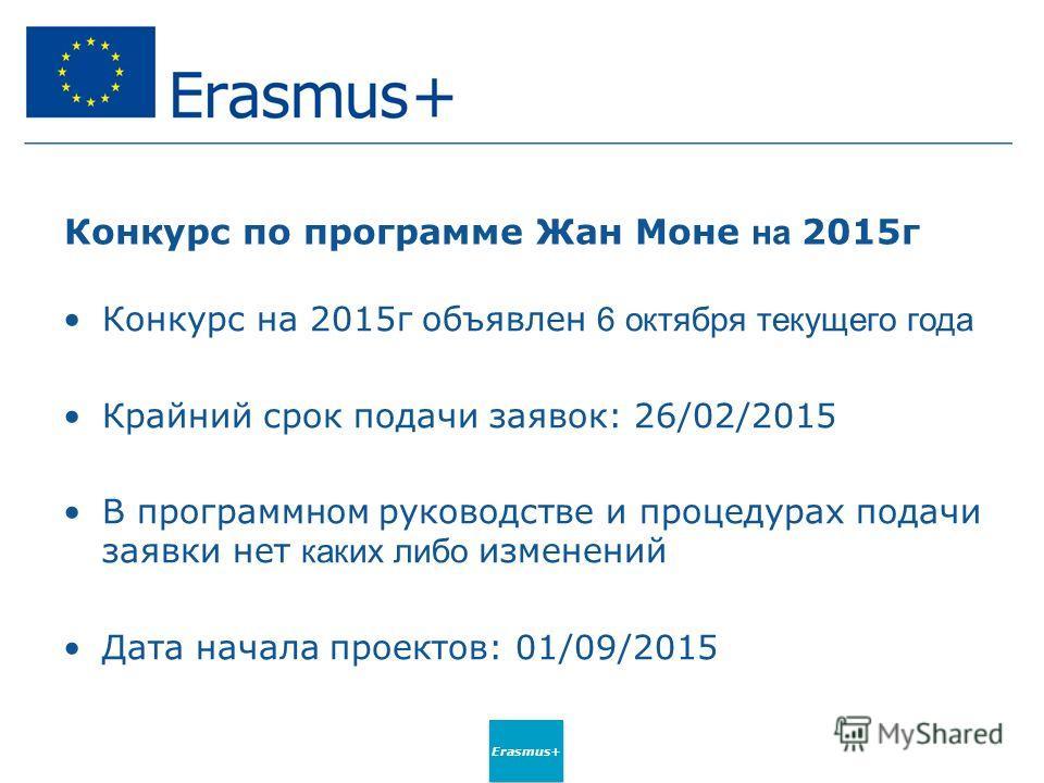 Erasmus+ Конкурс по программе Жан Моне на 2015 г Конкурс на 2015 г объявлен 6 октября текущего года Крайний срок подачи заявок: 26/02/2015 В программном руководстве и процедурах подачи заявки нет каких либо изменений Дата начала проектов: 01/09/2015