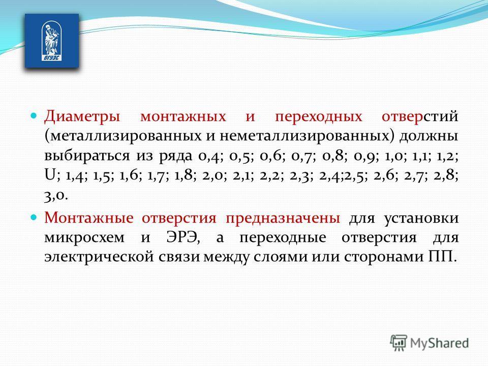 Диаметры монтажных и переходных отверстий (металлизированных и неметаллизированных) должны выбираться из ряда 0,4; 0,5; 0,6; 0,7; 0,8; 0,9; 1,0; 1,1; 1,2; U; 1,4; 1,5; 1,6; 1,7; 1,8; 2,0; 2,1; 2,2; 2,3; 2,4;2,5; 2,6; 2,7; 2,8; 3,0. Монтажные отверст