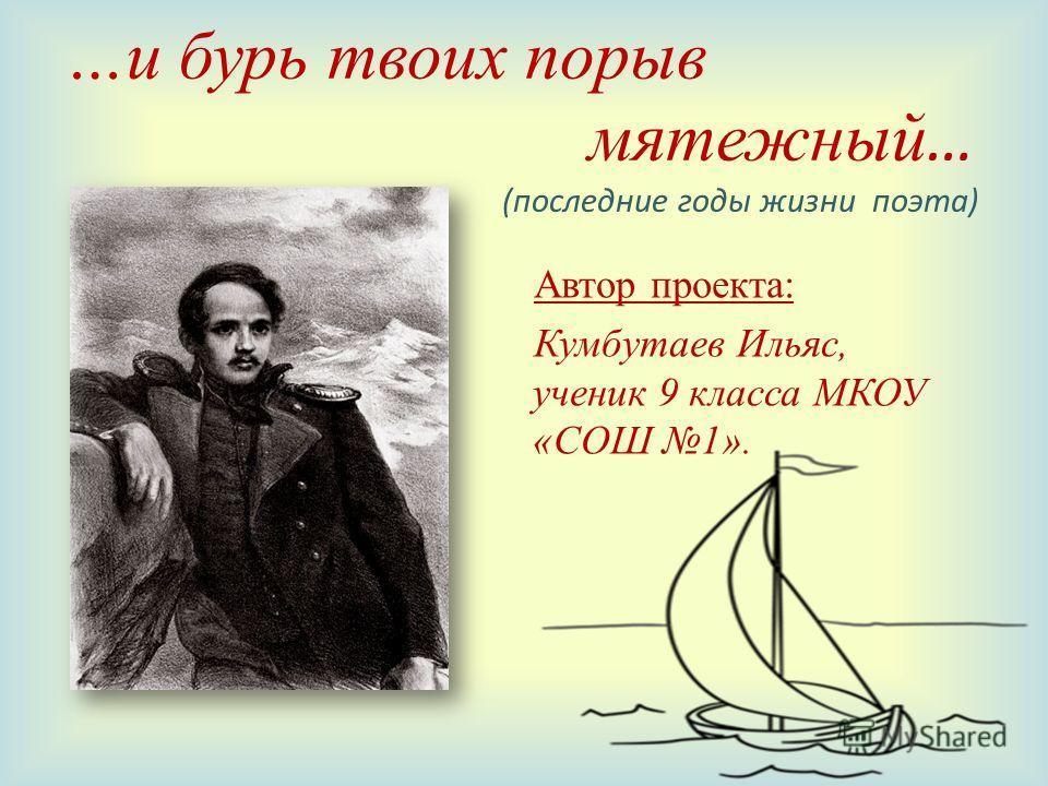 …и бурь твоих порыв мятежный … (последние годы жизни поэта) Автор проекта: Кумбутаев Ильяс, ученик 9 класса МКОУ «СОШ 1».