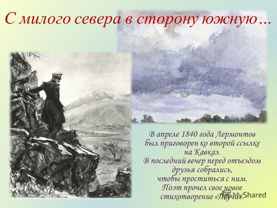 В апреле 1840 года Лермонтов был приговорен ко второй ссылке на Кавказ. В последний вечер перед отъездом друзья собрались, чтобы проститься с ним. Поэт прочел свое новое стихотворение «Тучи». С милого севера в сторону южную…