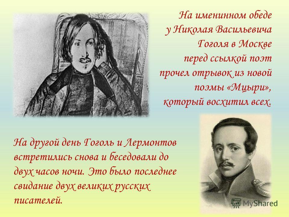 На именинном обеде у Николая Васильевича Гоголя в Москве перед ссылкой поэт прочел отрывок из новой поэмы «Мцыри», который восхитил всех. На другой день Гоголь и Лермонтов встретились снова и беседовали до двух часов ночи. Это было последнее свидание