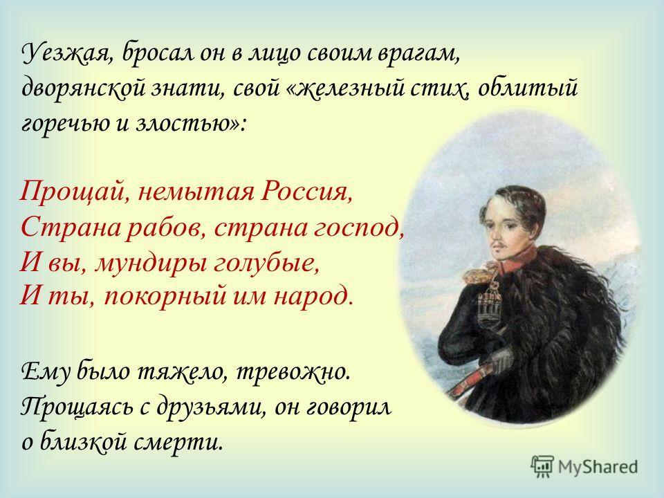 Уезжая, бросал он в лицо своим врагам, дворянской знати, свой «железный стих, облитый горечью и злостью»: Прощай, немытая Россия, Страна рабов, страна господ, И вы, мундиры голубые, И ты, покорный им народ. Ему было тяжело, тревожно. Прощаясь с друзь
