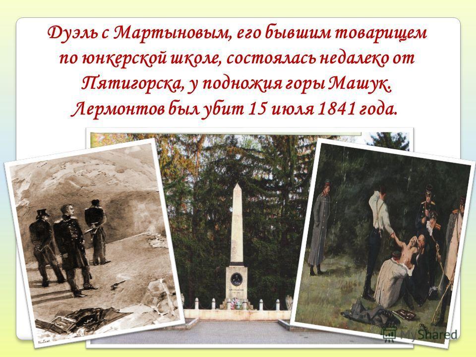 Дуэль с Мартыновым, его бывшим товарищем по юнкерской школе, состоялась недалеко от Пятигорска, у подножия горы Машук. Лермонтов был убит 15 июля 1841 года.