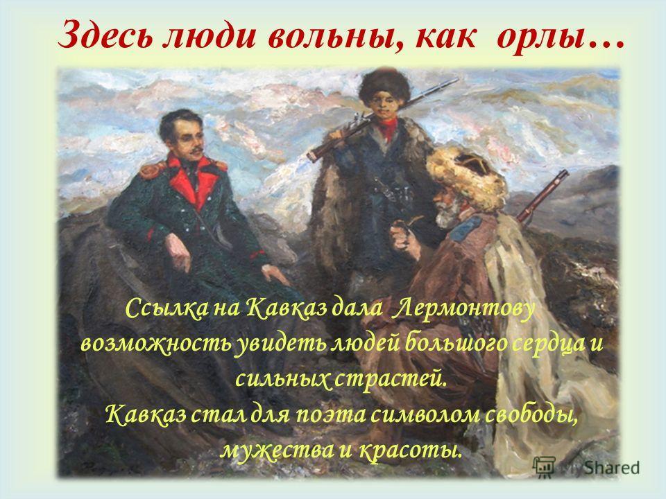 Здесь люди вольны, как орлы… Ссылка на Кавказ дала Лермонтову возможность увидеть людей большого сердца и сильных страстей. Кавказ стал для поэта символом свободы, мужества и красоты.