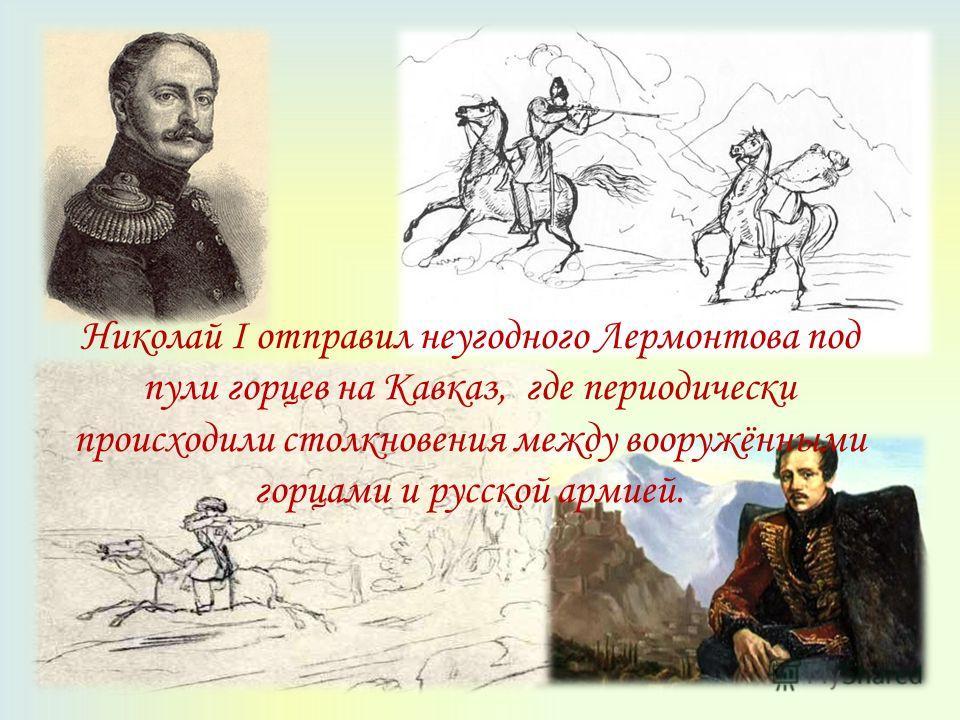Николай I отправил неугодного Лермонтова под пули горцев на Кавказ, где периодически происходили столкновения между вооружёнными горцами и русской армией.