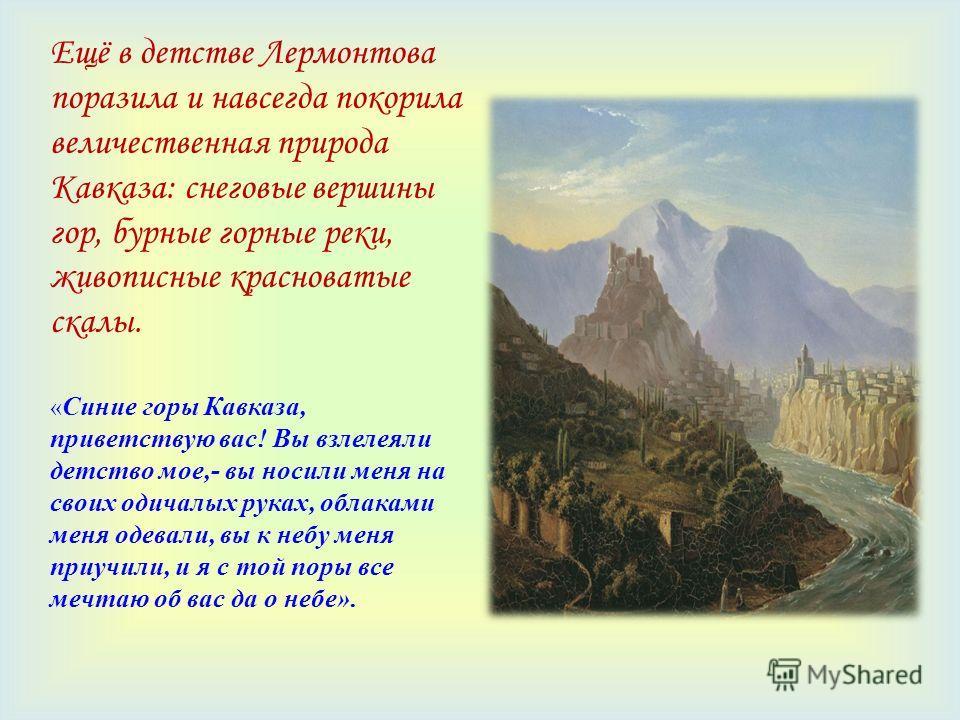 Ещё в детстве Лермонтова поразила и навсегда покорила величественная природа Кавказа: снеговые вершины гор, бурные горные реки, живописные красноватые скалы. « Синие горы Кавказа, приветствую вас! Вы взлелеяли детство мое,- вы носили меня на своих од
