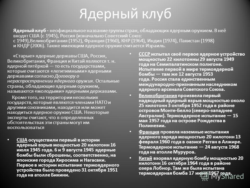 Ядерный клуб Ядерный клуб - неофициальное название группы стран, обладающих ядерным оружием. В неё входят США (c 1945), Россия (изначально Советский Союз: с 1949),Великобритания (1952), Франция (1960), КНР (1964), Индия (1974), Пакистан (1998) и КНДР