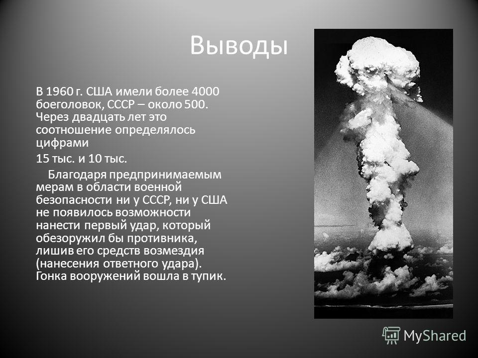 Выводы В 1960 г. США имели более 4000 боеголовок, СССР – около 500. Через двадцать лет это соотношение определялось цифрами 15 тыс. и 10 тыс. Благодаря предпринимаемым мерам в области военной безопасности ни у СССР, ни у США не появилось возможности