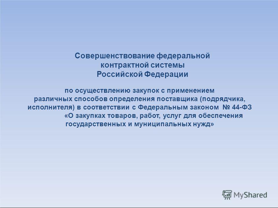 Совершенствование федеральной контрактной системы Российской Федерации по осуществлению закупок с применением различных способов определения поставщика (подрядчика, исполнителя) в соответствии с Федеральным законом 44-ФЗ «О закупках товаров, работ, у