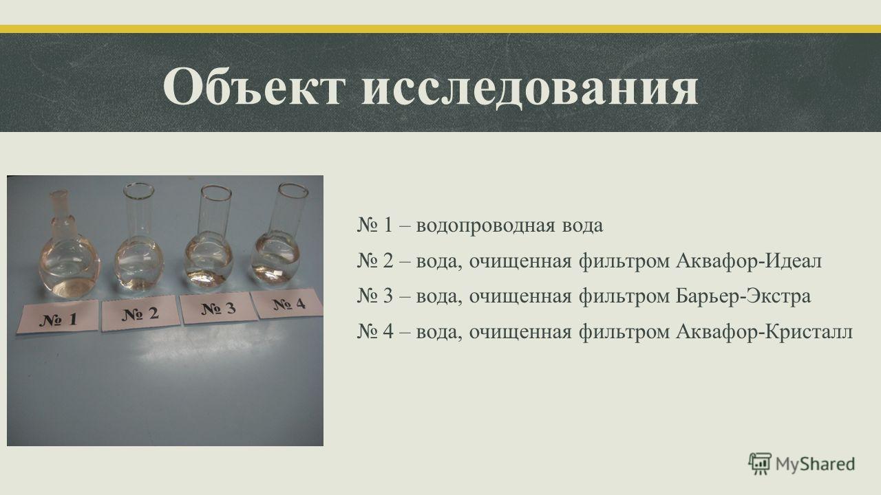 Объект исследования 1 – водопроводная вода 2 – вода, очищенная фильтром Аквафор-Идеал 3 – вода, очищенная фильтром Барьер-Экстра 4 – вода, очищенная фильтром Аквафор-Кристалл