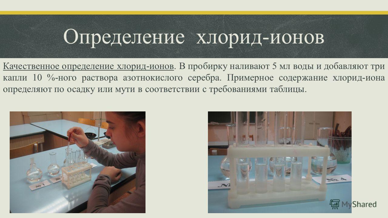 Определение хлорид-ионов Качественное определение хлорид-ионов. В пробирку наливают 5 мл воды и добавляют три капли 10 %-ного раствора азотнокислого серебра. Примерное содержание хлорид-иона определяют по осадку или мути в соответствии с требованиями