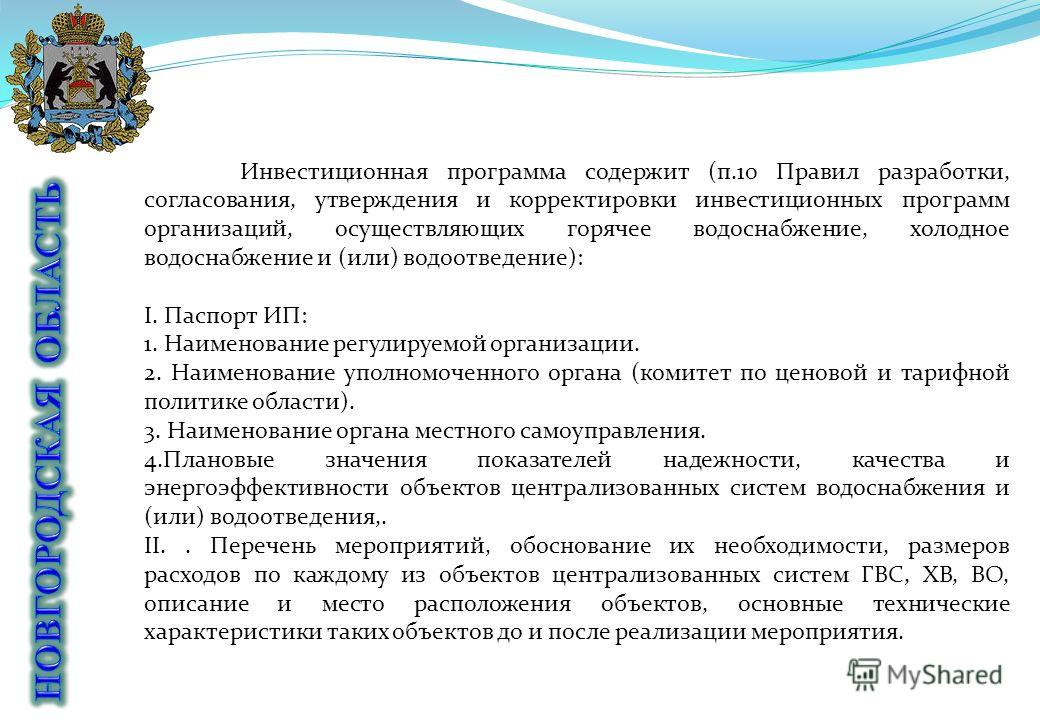 Инвестиционная программа содержит (п.10 Правил разработки, согласования, утверждения и корректировки инвестиционных программ организаций, осуществляющих горячее водоснабжение, холодное водоснабжение и (или) водоотведение): I. Паспорт ИП: 1. Наименова