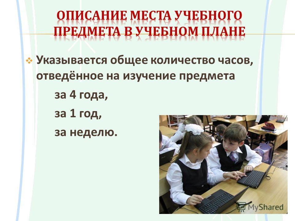 Указывается общее количество часов, отведённое на изучение предмета за 4 года, за 1 год, за неделю.