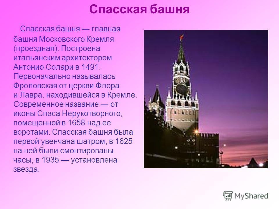 Спасская башня Спасская башня главная башня Московского Кремля (проездная). Построена итальянским архитектором Антонио Солари в 1491. Первоначально называлась Фроловская от церкви Флора и Лавра, находившейся в Кремле. Современное название от иконы Сп