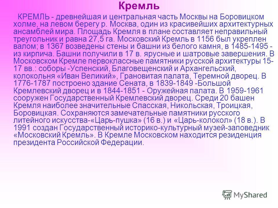 Кремль КРЕМЛЬ - древнейшая и центральная часть Москвы на Боровицком холме, на левом берегу р. Москва, один из красивейших архитектурных ансамблей мира. Площадь Кремля в плане составляет неправильный треугольник и равна 27,5 га. Московский Кремль в 11