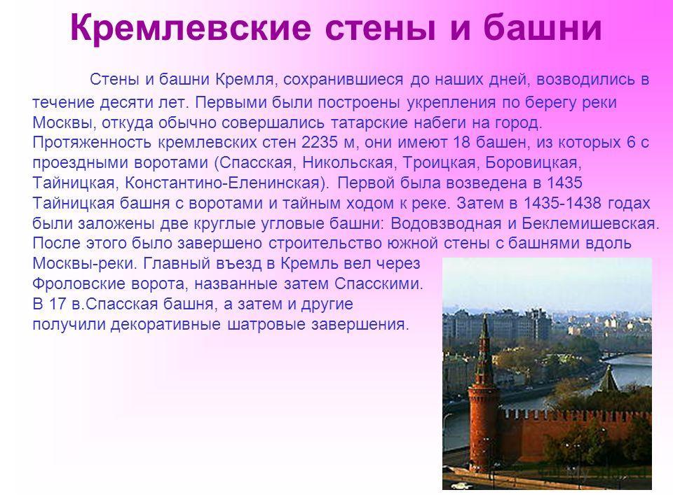 Кремлевские стены и башни Стены и башни Кремля, сохранившиеся до наших дней, возводились в течение десяти лет. Первыми были построены укрепления по берегу реки Москвы, откуда обычно совершались татарские набеги на город. Протяженность кремлевских сте