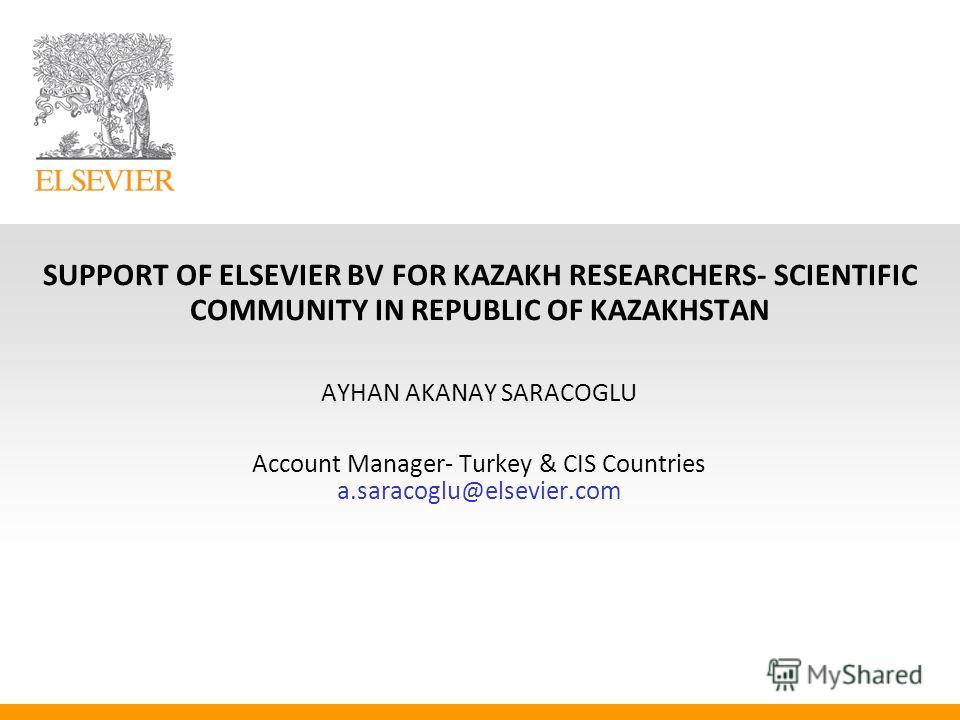 SUPPORT OF ELSEVIER BV FOR KAZAKH RESEARCHERS- SCIENTIFIC COMMUNITY IN REPUBLIC OF KAZAKHSTAN AYHAN AKANAY SARACOGLU Account Manager- Turkey & CIS Countries a.saracoglu@elsevier.com