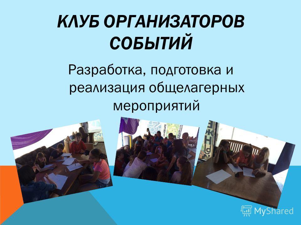 КЛУБ ОРГАНИЗАТОРОВ СОБЫТИЙ Разработка, подготовка и реализация общелагерных мероприятий