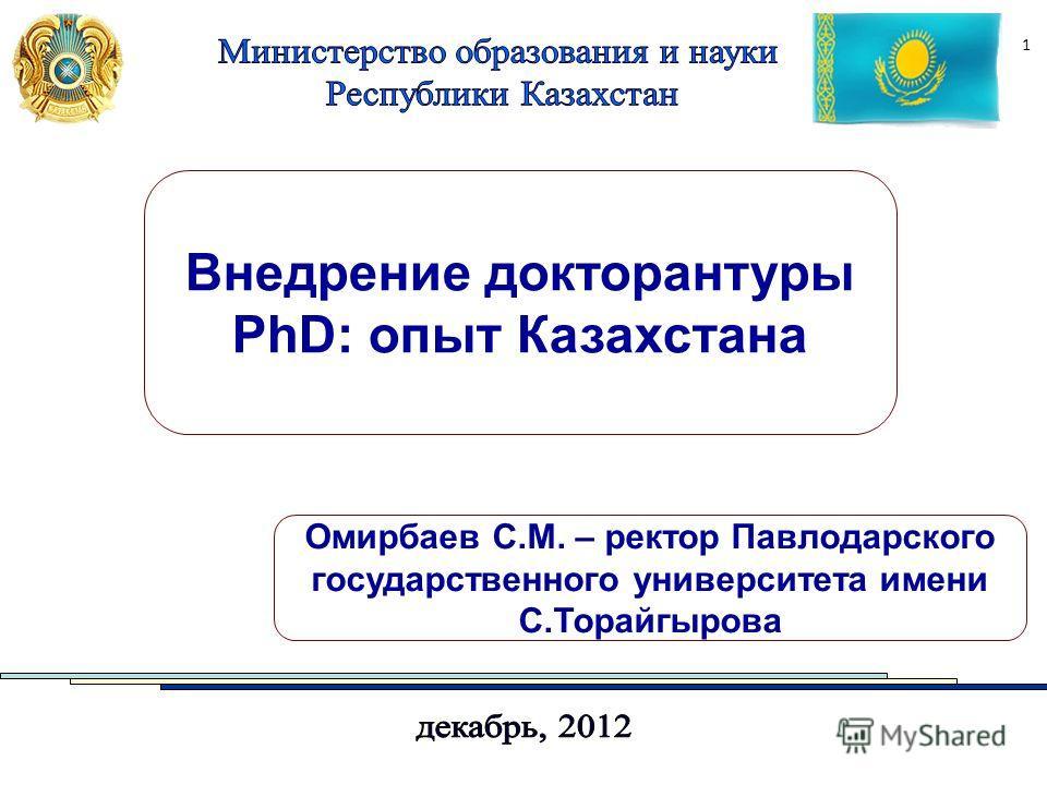 1 Внедрение докторантуры PhD: опыт Казахстана Омирбаев С.М. – ректор Павлодарского государственного университета имени С.Торайгырова