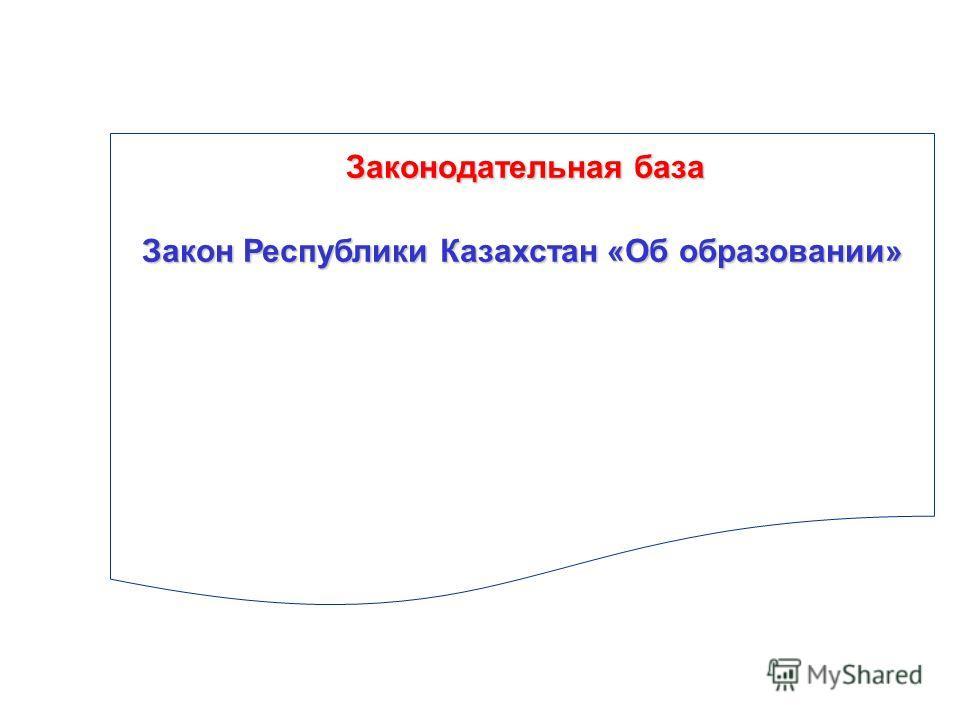 Законодательная база Закон Республики Казахстан «Об образовании»