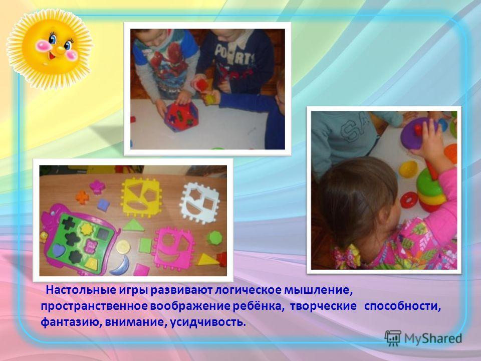 Настольные игры развивают логическое мышление, пространственное воображение ребёнка, творческие способности, фантазию, внимание, усидчивость.