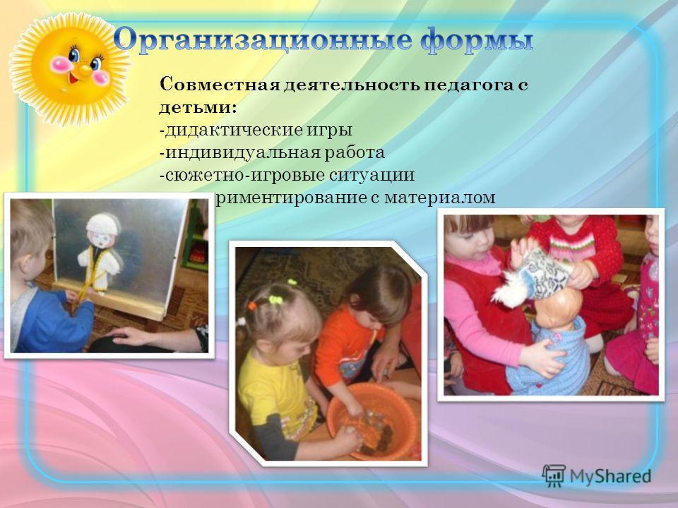 Совместная деятельность педагога с детьми: -дидактические игры -индивидуальная работа -сюжетно-игровые ситуации -экспериментирование с материалом