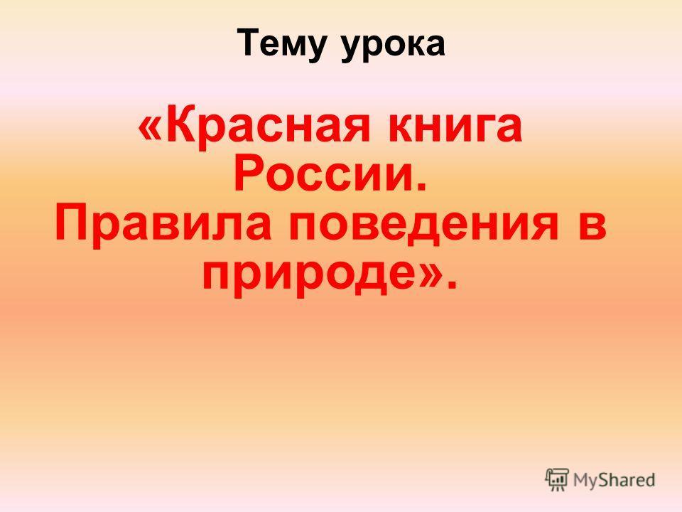 Тему урока «Красная книга России. Правила поведения в природе».