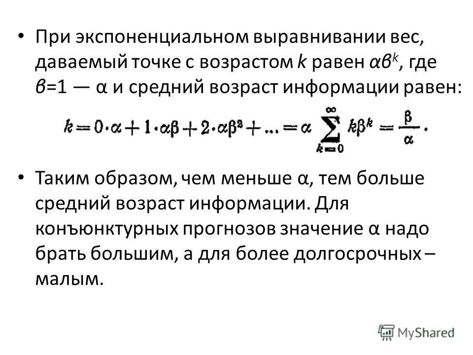 При экспоненциальном выравнивании вес, даваемый точке с возрастом k равен αβ k, где β=1 α и средний возраст информации равен: Таким образом, чем меньше α, тем больше средний возраст информации. Для конъюнктурных прогнозов значение α надо брать боль